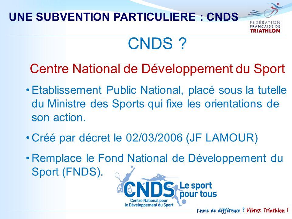 UNE SUBVENTION PARTICULIERE : CNDS CNDS ? Centre National de Développement du Sport Etablissement Public National, placé sous la tutelle du Ministre d