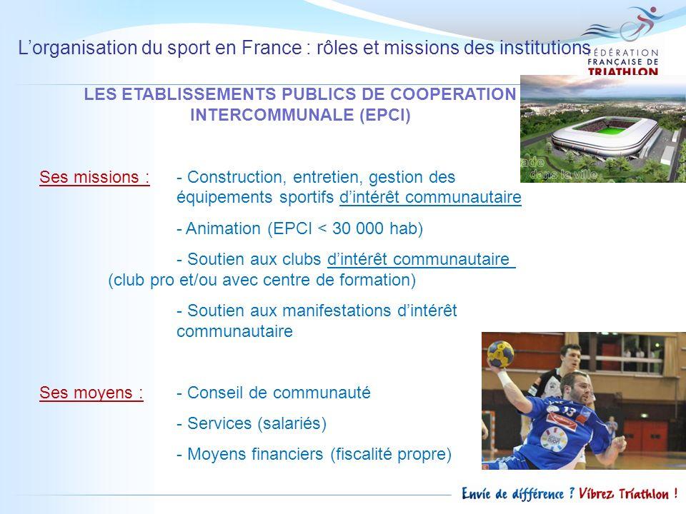 Lorganisation du sport en France : rôles et missions des institutions LES ETABLISSEMENTS PUBLICS DE COOPERATION INTERCOMMUNALE (EPCI) Ses missions : -