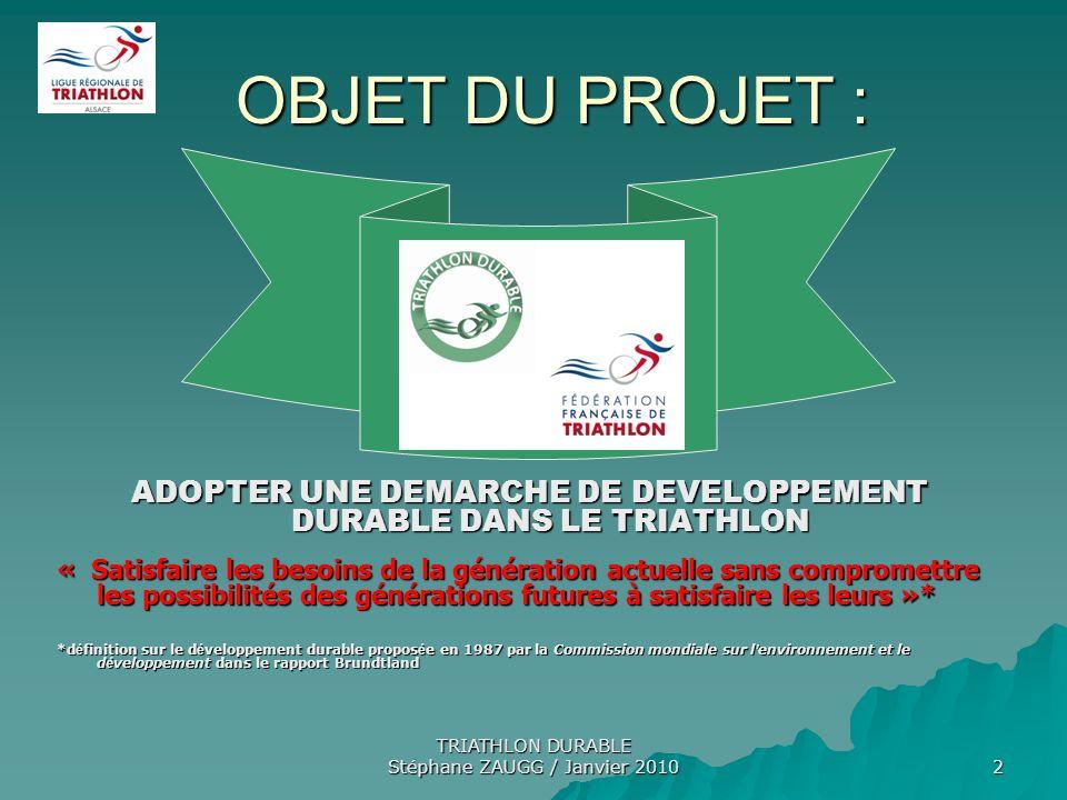 TRIATHLON DURABLE Stéphane ZAUGG / Janvier 2010 3 DOUBLE ENJEU : REPONDRE AUX BESOINS ENVIRONNEMENTAUX DANS LE CADRE DE LA REALISATION DE NOS EPREUVES REPONDRE AUX BESOINS ENVIRONNEMENTAUX DANS LE CADRE DE LA REALISATION DE NOS EPREUVES SATISFAIRE AUX CONDITIONS D ORGANISATION RECOMMANDEES PAR LA FEDERATION FRANCAISE DE TRIATHLON ET SOUHAITEES PAR LES DECIDEURS LOCAUX SATISFAIRE AUX CONDITIONS D ORGANISATION RECOMMANDEES PAR LA FEDERATION FRANCAISE DE TRIATHLON ET SOUHAITEES PAR LES DECIDEURS LOCAUX