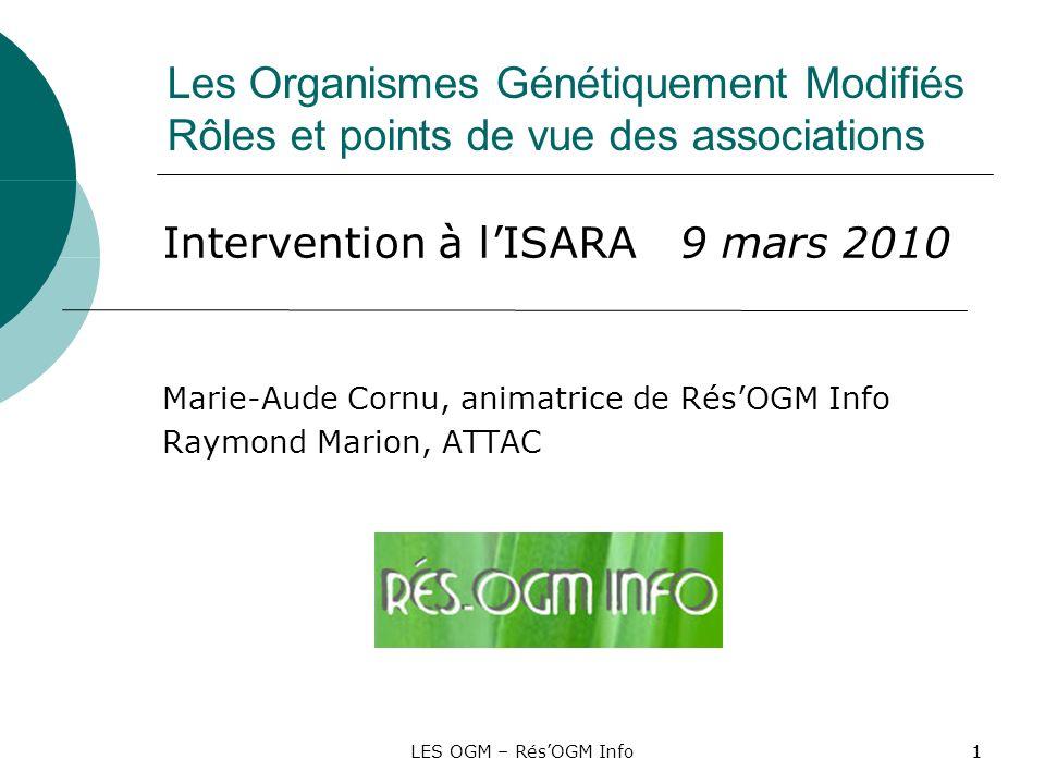 LES OGM – RésOGM Info1 Les Organismes Génétiquement Modifiés Rôles et points de vue des associations Intervention à lISARA 9 mars 2010 Marie-Aude Corn