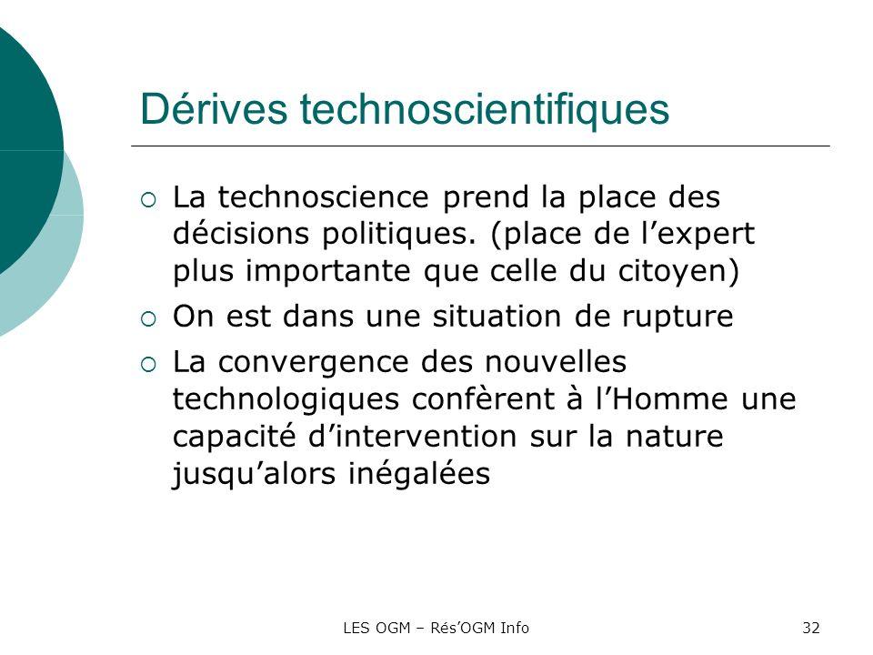 LES OGM – RésOGM Info32 Dérives technoscientifiques La technoscience prend la place des décisions politiques. (place de lexpert plus importante que ce