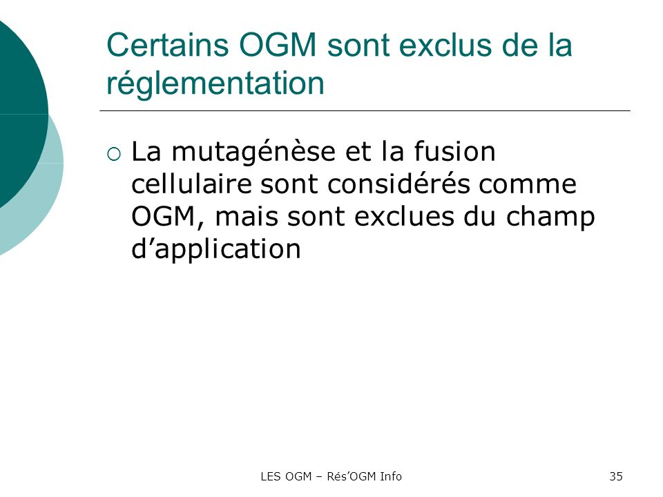 LES OGM – RésOGM Info35 Certains OGM sont exclus de la réglementation La mutagénèse et la fusion cellulaire sont considérés comme OGM, mais sont exclu