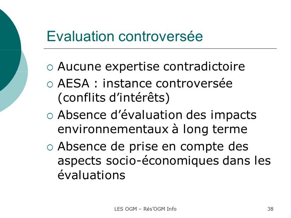 LES OGM – RésOGM Info38 Evaluation controversée Aucune expertise contradictoire AESA : instance controversée (conflits dintérêts) Absence dévaluation