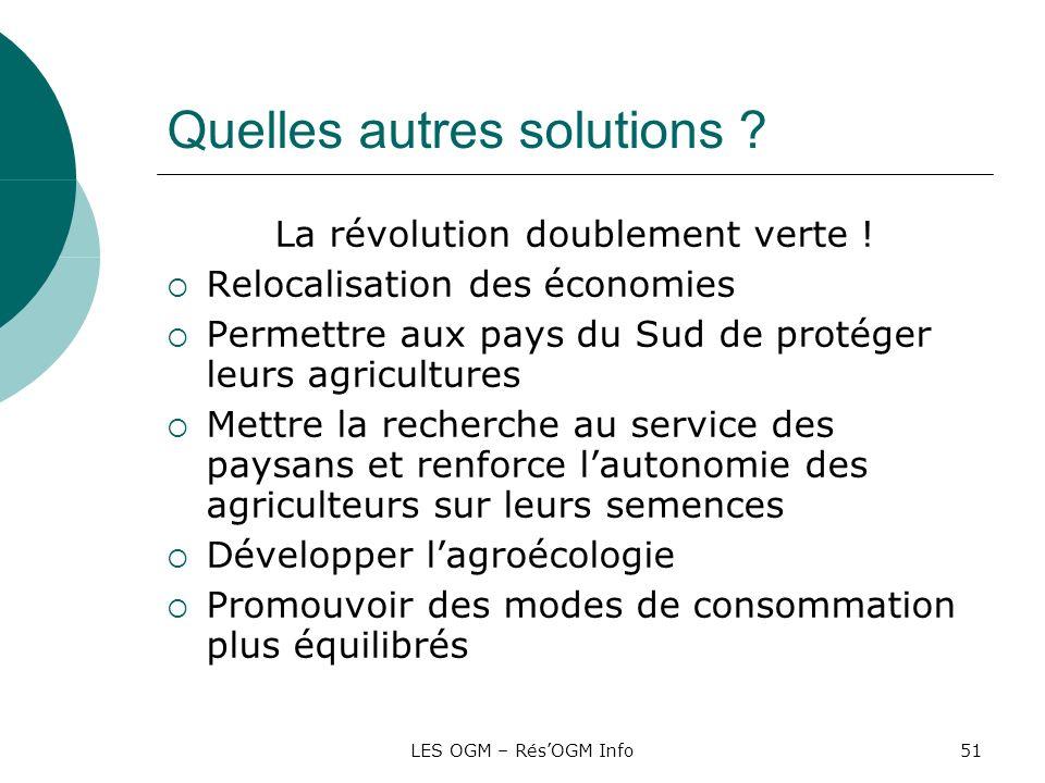 LES OGM – RésOGM Info51 Quelles autres solutions ? La révolution doublement verte ! Relocalisation des économies Permettre aux pays du Sud de protéger