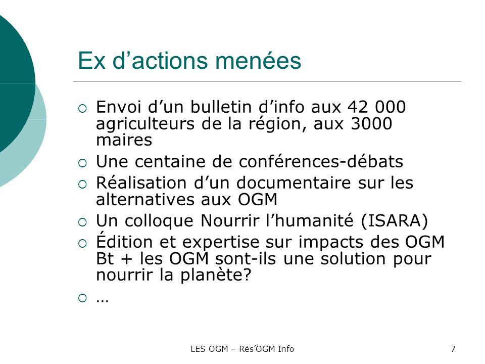 LES OGM – RésOGM Info7 Ex dactions menées Envoi dun bulletin dinfo aux 42 000 agriculteurs de la région, aux 3000 maires Une centaine de conférences-d