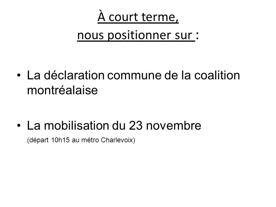 À court terme, nous positionner sur : La déclaration commune de la coalition montréalaise La mobilisation du 23 novembre (départ 10h15 au métro Charle