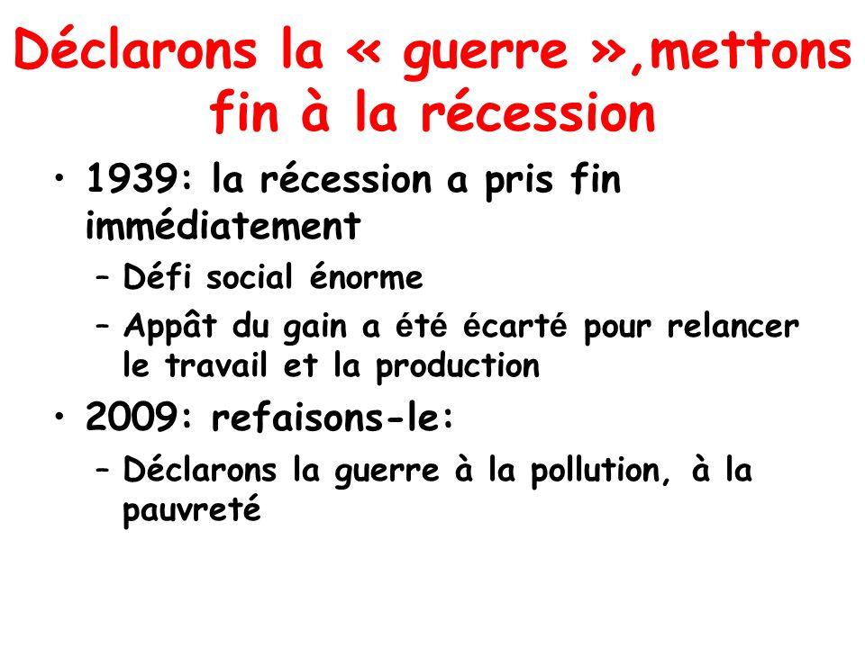 Déclarons la « guerre »,mettons fin à la récession 1939: la récession a pris fin immédiatement –Défi social énorme –Appât du gain a é t é é cart é pour relancer le travail et la production 2009: refaisons-le: –Déclarons la guerre à la pollution, à la pauvreté