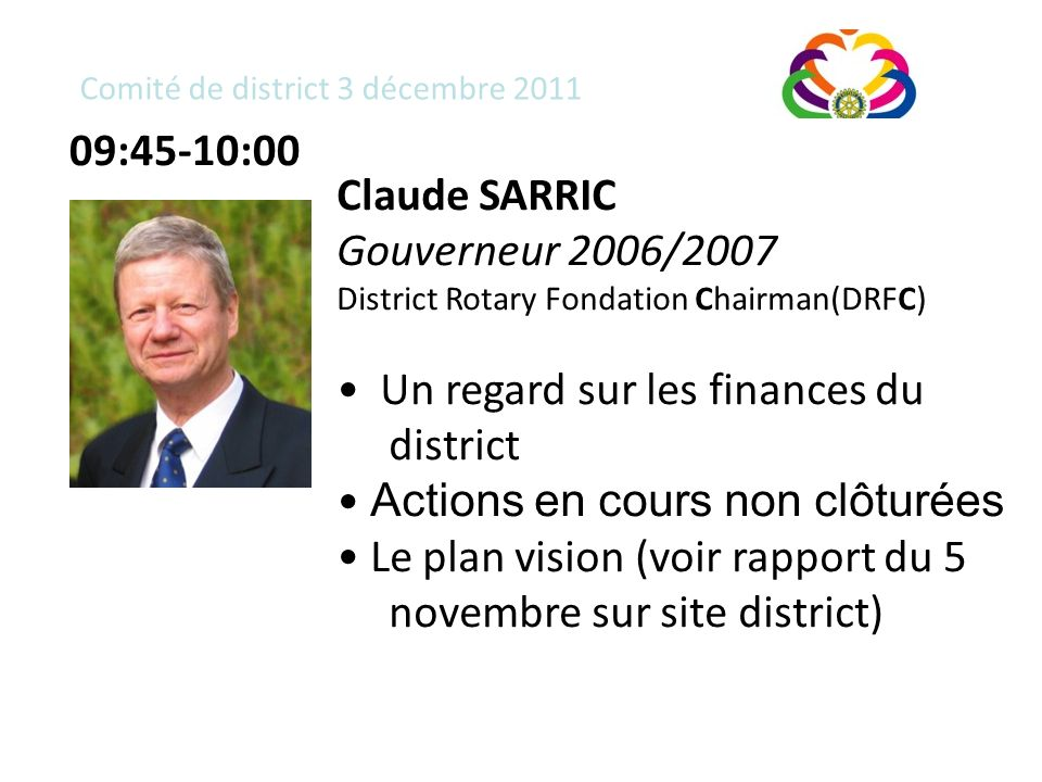 Comité de district 3 décembre 2011 Claude SARRIC Gouverneur 2006/2007 District Rotary Fondation Chairman(DRFC) Un regard sur les finances du district Actions en cours non clôturées Le plan vision (voir rapport du 5 novembre sur site district) 09:45-10:00