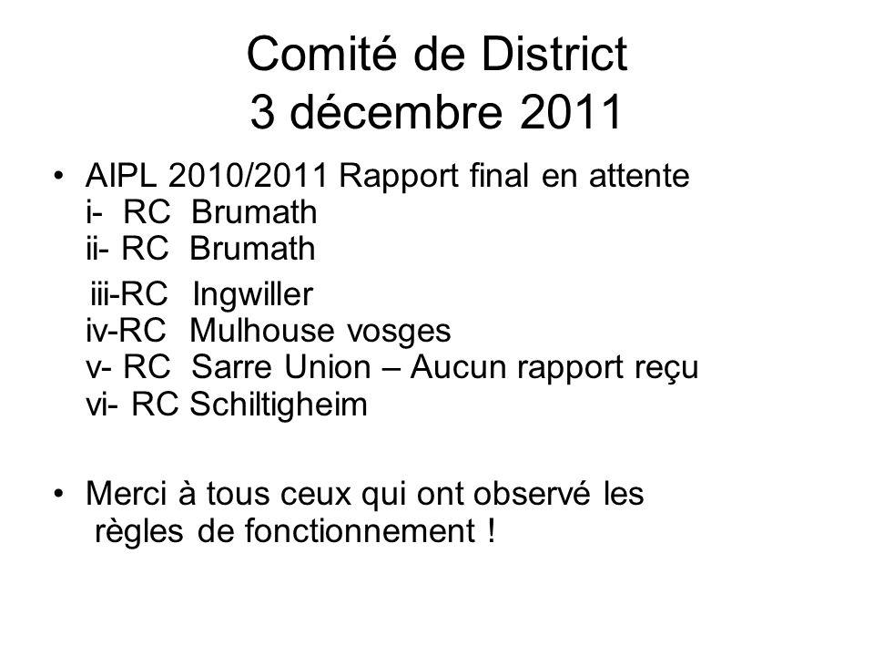 Comité de District 3 décembre 2011 AIPL 2010/2011 Rapport final en attente i- RC Brumath ii- RC Brumath iii-RC Ingwiller iv-RC Mulhouse vosges v- RC Sarre Union – Aucun rapport reçu vi- RC Schiltigheim Merci à tous ceux qui ont observé les règles de fonctionnement !