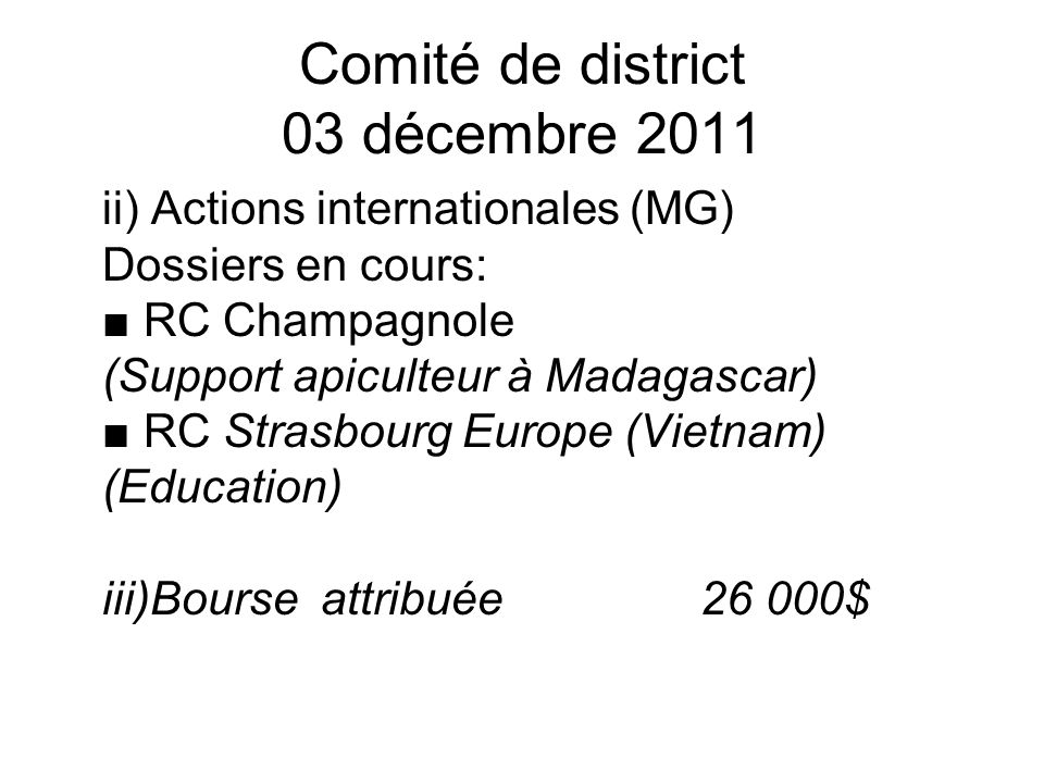 Comité de district 03 décembre 2011 ii) Actions internationales (MG) Dossiers en cours: RC Champagnole (Support apiculteur à Madagascar) RC Strasbourg Europe (Vietnam) (Education) iii)Bourse attribuée 26 000$
