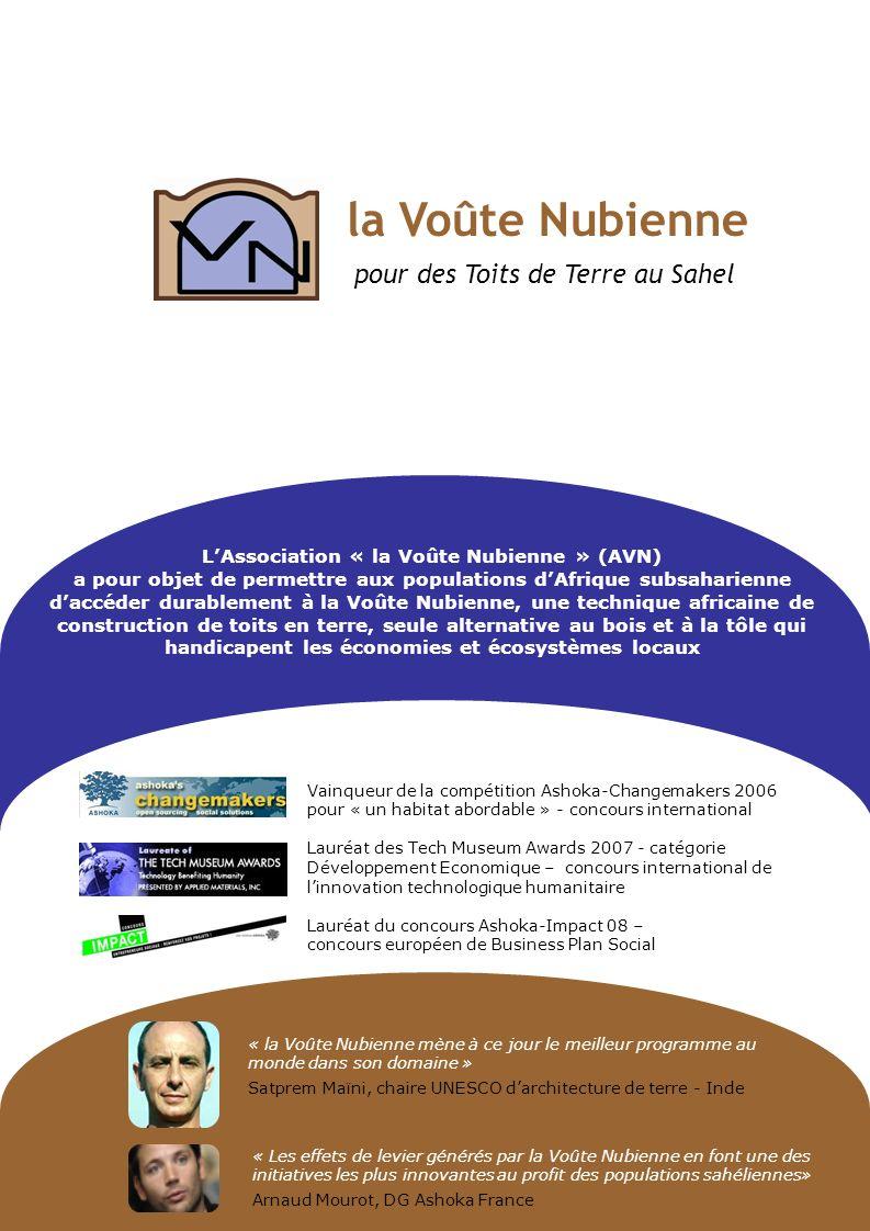 « Les effets de levier générés par la Voûte Nubienne en font une des initiatives les plus innovantes au profit des populations sahéliennes» Arnaud Mourot, DG Ashoka France « la Voûte Nubienne mène à ce jour le meilleur programme au monde dans son domaine » Satprem Maïni, chaire UNESCO darchitecture de terre - Inde LAssociation « la Voûte Nubienne » (AVN) a pour objet de permettre aux populations dAfrique subsaharienne daccéder durablement à la Voûte Nubienne, une technique africaine de construction de toits en terre, seule alternative au bois et à la tôle qui handicapent les économies et écosystèmes locaux Vainqueur de la compétition Ashoka-Changemakers 2006 pour « un habitat abordable » - concours international Lauréat des Tech Museum Awards 2007 - catégorie Développement Economique – concours international de linnovation technologique humanitaire Lauréat du concours Ashoka-Impact 08 – concours européen de Business Plan Social la Voûte Nubienne pour des Toits de Terre au Sahel