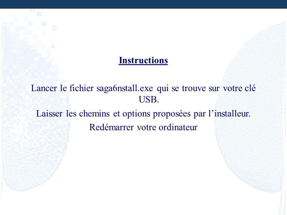 Instructions Lancer le fichier saga6nstall.exe qui se trouve sur votre clé USB. Laisser les chemins et options proposées par linstalleur. Redémarrer v