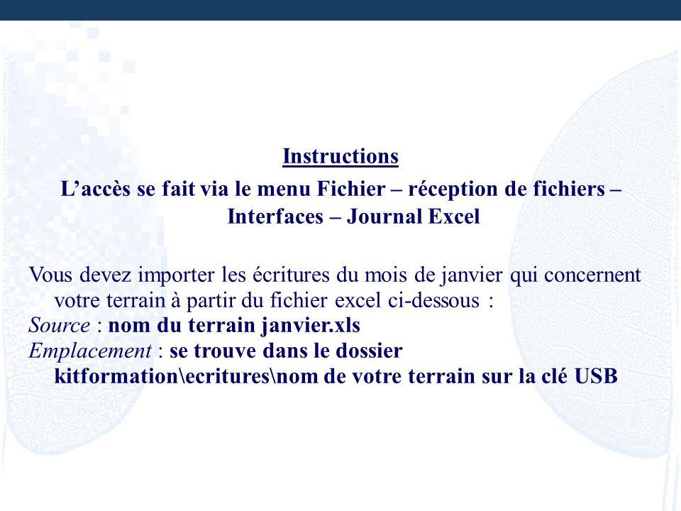 Instructions Laccès se fait via le menu Fichier – réception de fichiers – Interfaces – Journal Excel Vous devez importer les écritures du mois de janv