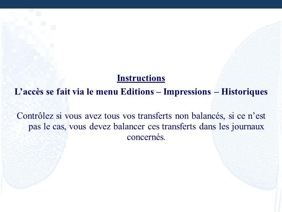 Instructions Laccès se fait via le menu Editions – Impressions – Historiques Contrôlez si vous avez tous vos transferts non balancés, si ce nest pas l