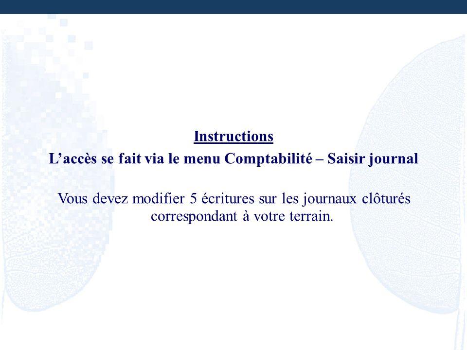 Instructions Laccès se fait via le menu Comptabilité – Saisir journal Vous devez modifier 5 écritures sur les journaux clôturés correspondant à votre