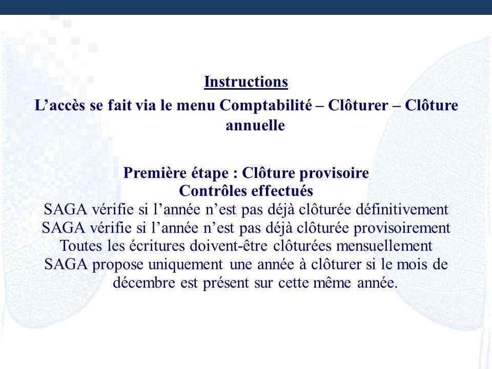 Instructions Laccès se fait via le menu Comptabilité – Clôturer – Clôture annuelle Première étape : Clôture provisoire Contrôles effectués SAGA vérifi