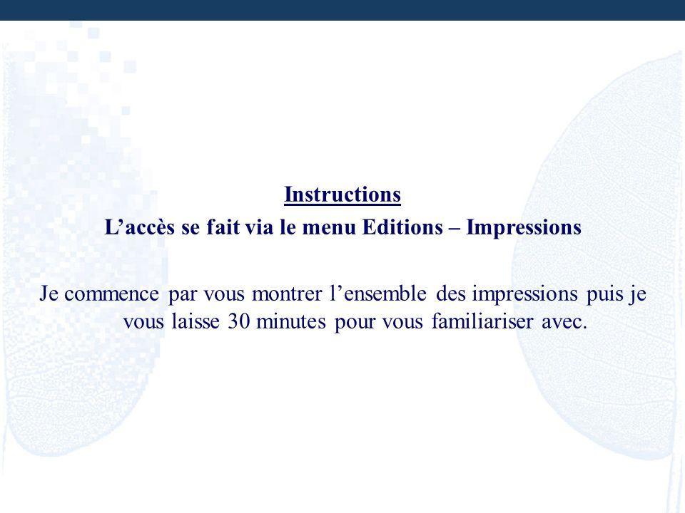 Instructions Laccès se fait via le menu Editions – Impressions Je commence par vous montrer lensemble des impressions puis je vous laisse 30 minutes p