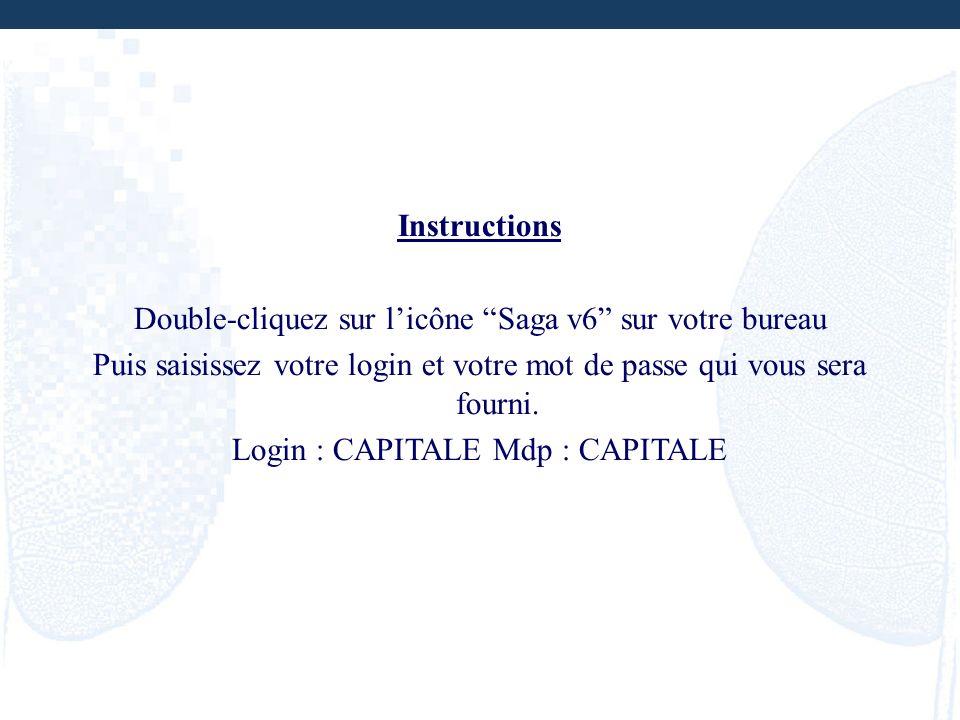 Instructions Double-cliquez sur licône Saga v6 sur votre bureau Puis saisissez votre login et votre mot de passe qui vous sera fourni. Login : CAPITAL