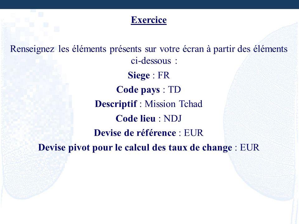 Exercice Renseignez les éléments présents sur votre écran à partir des éléments ci-dessous : Siege : FR Code pays : TD Descriptif : Mission Tchad Code