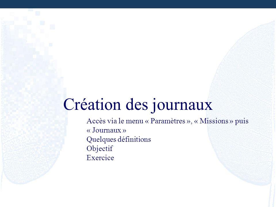 Création des journaux Accès via le menu « Paramètres », « Missions » puis « Journaux » Quelques définitions Objectif Exercice