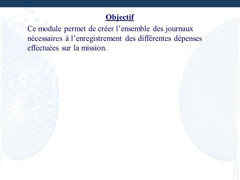 Objectif Ce module permet de créer lensemble des journaux nécessaires à lenregistrement des différentes dépenses effectuées sur la mission.