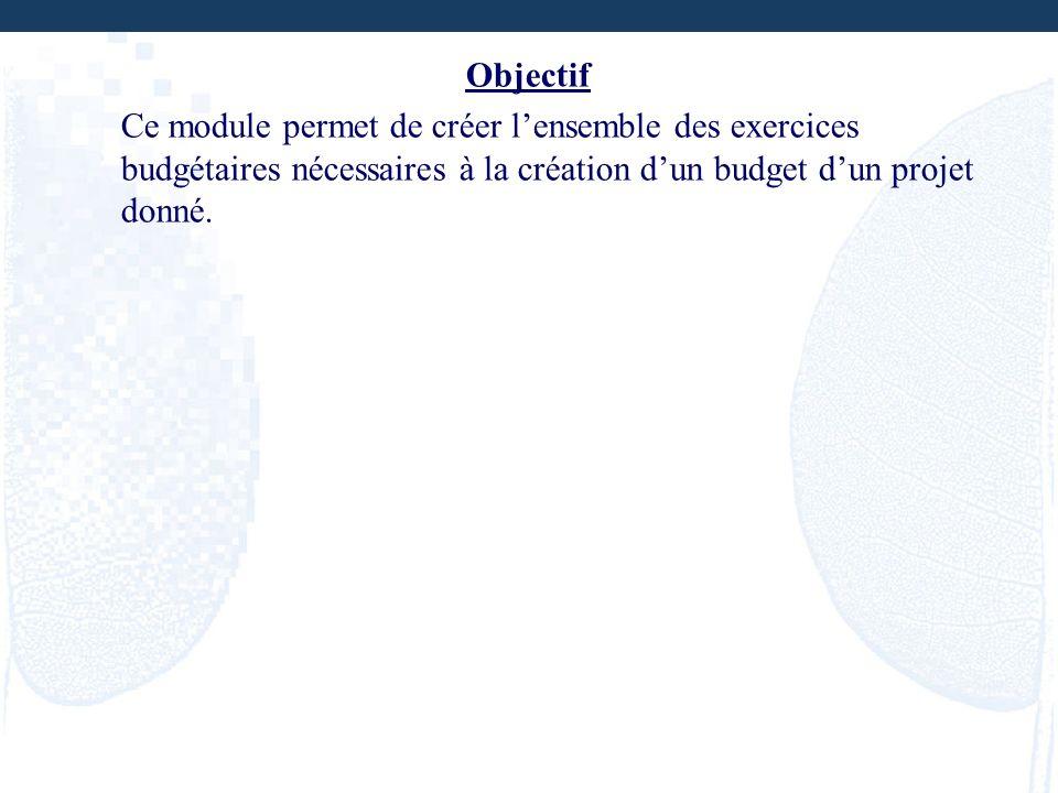Objectif Ce module permet de créer lensemble des exercices budgétaires nécessaires à la création dun budget dun projet donné.