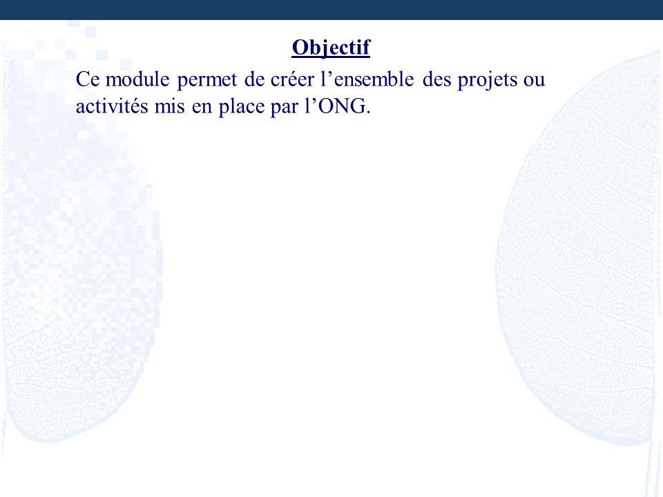 Objectif Ce module permet de créer lensemble des projets ou activités mis en place par lONG.