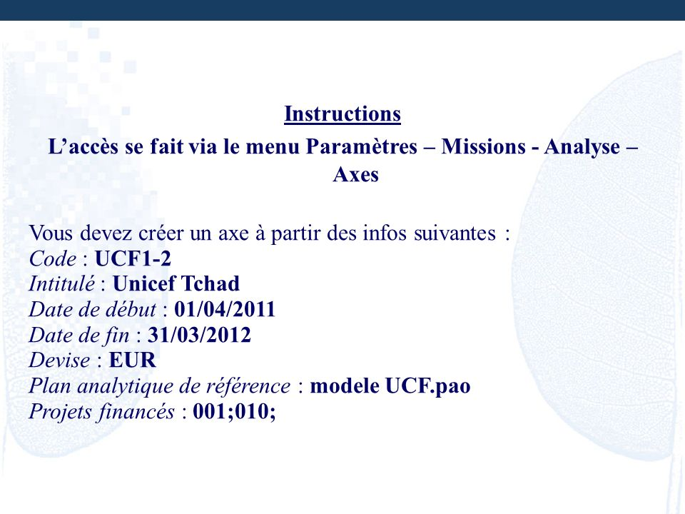 Instructions Laccès se fait via le menu Paramètres – Missions - Analyse – Axes Vous devez créer un axe à partir des infos suivantes : Code : UCF1-2 In