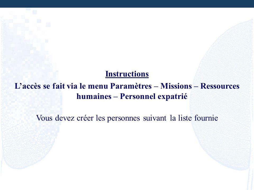 Instructions Laccès se fait via le menu Paramètres – Missions – Ressources humaines – Personnel expatrié Vous devez créer les personnes suivant la lis