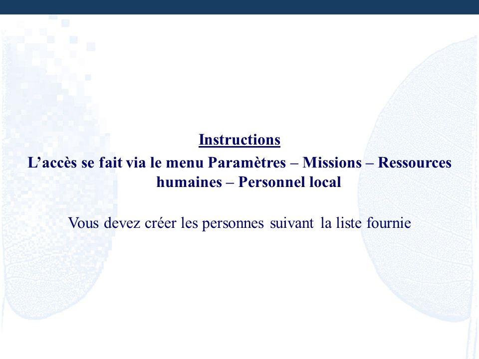 Instructions Laccès se fait via le menu Paramètres – Missions – Ressources humaines – Personnel local Vous devez créer les personnes suivant la liste