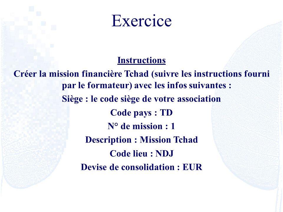 Exercice Instructions Créer la mission financière Tchad (suivre les instructions fourni par le formateur) avec les infos suivantes : Siège : le code s