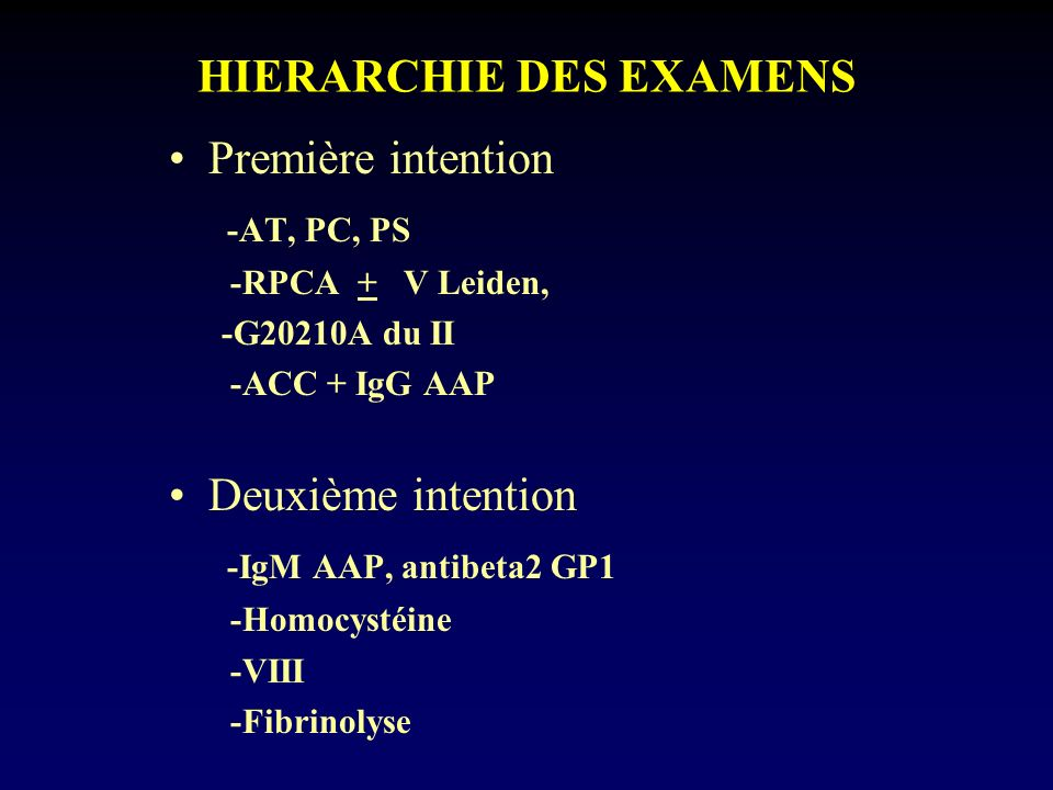 HIERARCHIE DES EXAMENS Première intention -AT, PC, PS -RPCA + V Leiden, -G20210A du II -ACC + IgG AAP Deuxième intention -IgM AAP, antibeta2 GP1 -Homo