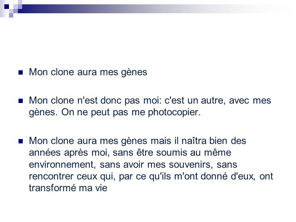 Mon clone aura mes gènes Mon clone n'est donc pas moi: c'est un autre, avec mes gènes. On ne peut pas me photocopier. Mon clone aura mes gènes mais il