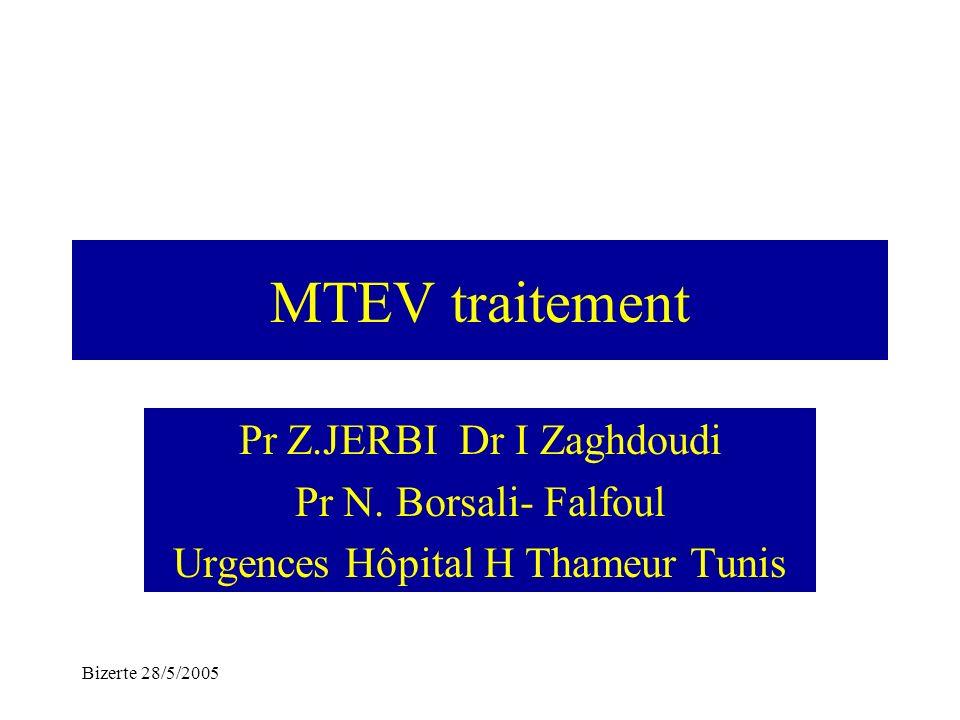 Bizerte 28/5/2005 MTEV traitement Pr Z.JERBI Dr I Zaghdoudi Pr N. Borsali- Falfoul Urgences Hôpital H Thameur Tunis