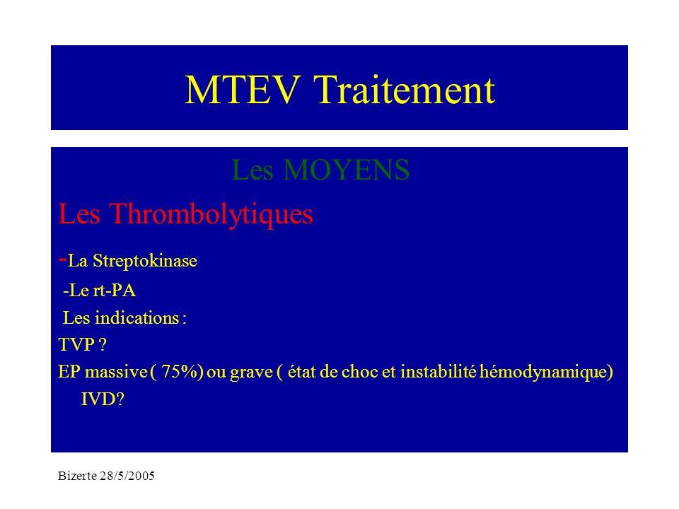 Bizerte 28/5/2005 MTEV Traitement Les MOYENS Les Thrombolytiques - La Streptokinase -Le rt-PA Les indications : TVP ? EP massive ( 75%) ou grave ( éta