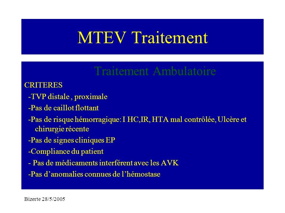 Bizerte 28/5/2005 MTEV Traitement Traitement Ambulatoire CRITERES -TVP distale, proximale -Pas de caillot flottant -Pas de risque hémorragique: I HC,I