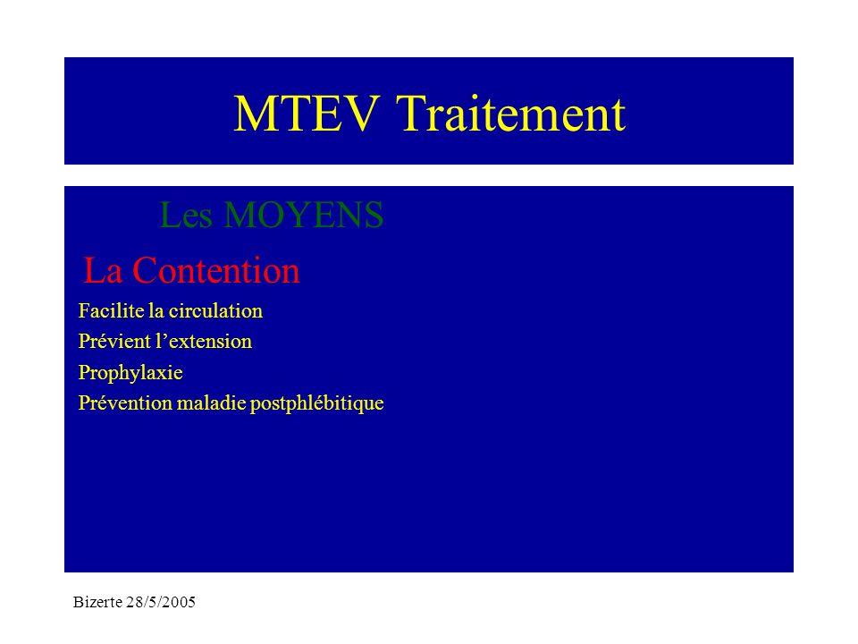 Bizerte 28/5/2005 MTEV Traitement Les MOYENS La Contention Facilite la circulation Prévient lextension Prophylaxie Prévention maladie postphlébitique