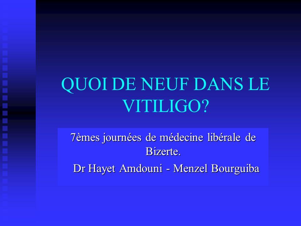 QUOI DE NEUF DANS LE VITILIGO? 7èmes journées de médecine libérale de Bizerte. Dr Hayet Amdouni - Menzel Bourguiba Dr Hayet Amdouni - Menzel Bourguiba