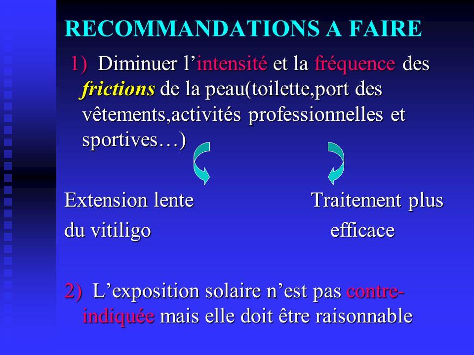 RECOMMANDATIONS A FAIRE 1) Diminuer lintensité et la fréquence des frictions de la peau(toilette,port des vêtements,activités professionnelles et spor