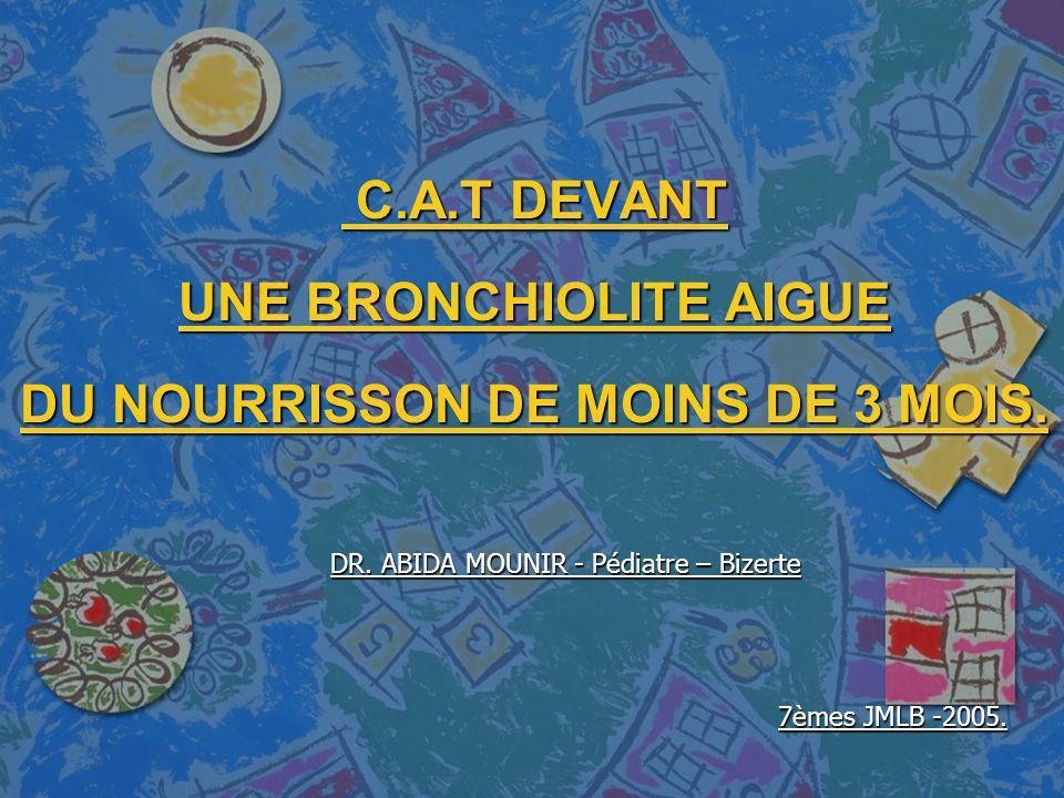 C.A.T DEVANT UNE BRONCHIOLITE AIGUE DU NOURRISSON DE MOINS DE 3 MOIS. C.A.T DEVANT UNE BRONCHIOLITE AIGUE DU NOURRISSON DE MOINS DE 3 MOIS. DR. ABIDA