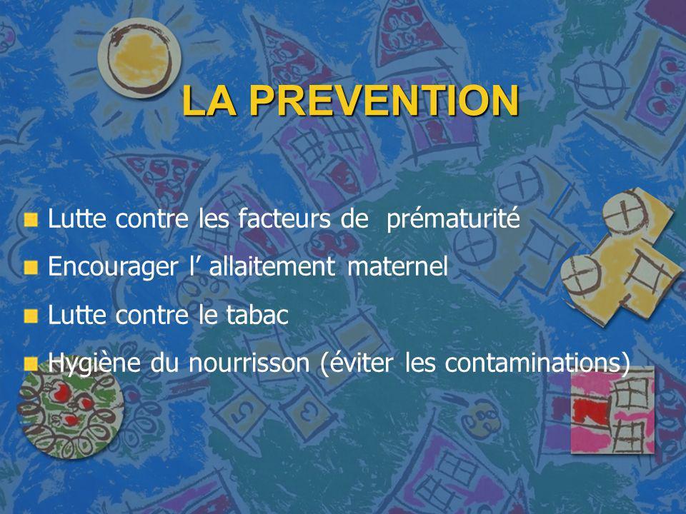 LA PREVENTION Lutte contre les facteurs de prématurité Encourager l allaitement maternel Lutte contre le tabac Hygiène du nourrisson (éviter les conta