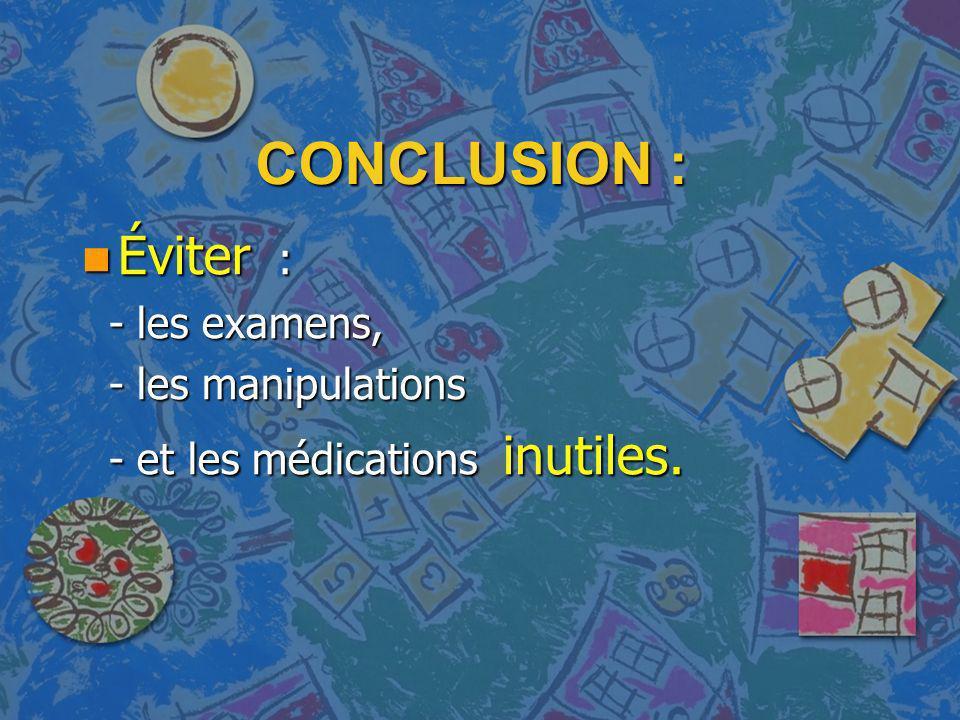 CONCLUSION : n Éviter : - les examens, - les examens, - les manipulations - les manipulations - et les médications inutiles. - et les médications inut