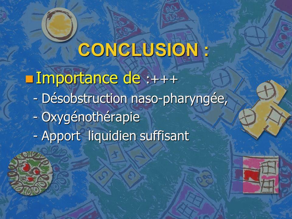 CONCLUSION : n Importance de :+++ - Désobstruction naso-pharyngée, - Désobstruction naso-pharyngée, - Oxygénothérapie - Oxygénothérapie - Apport liqui
