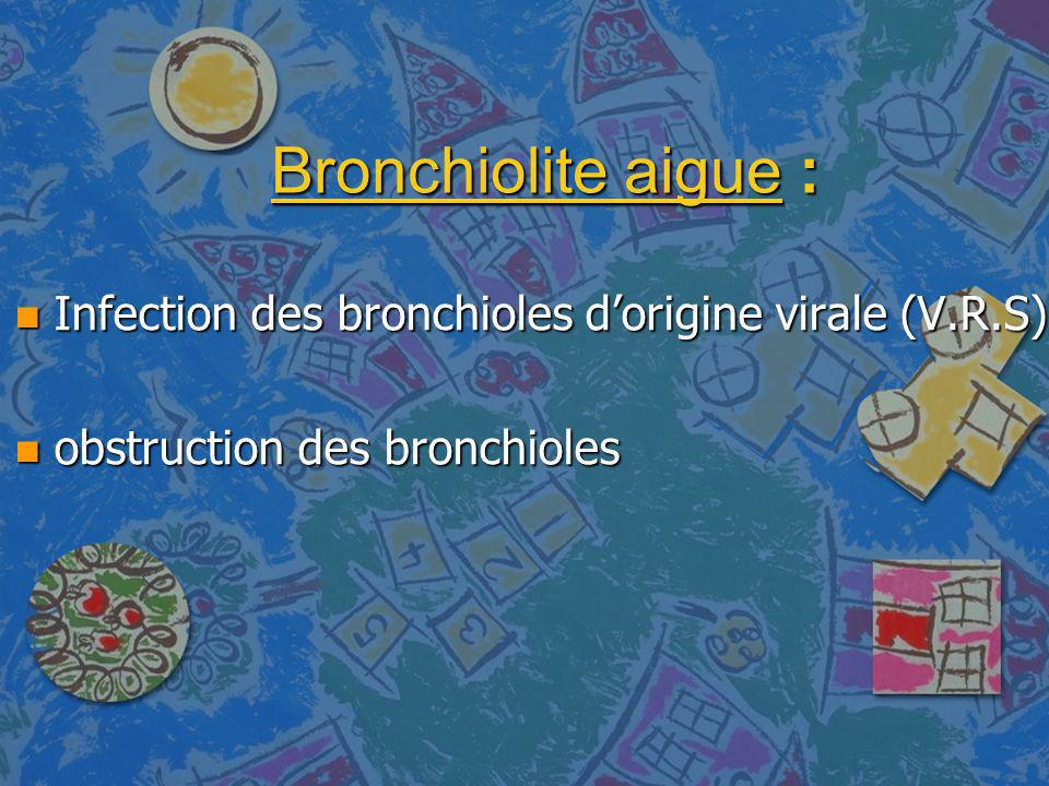 Bronchiolite aigue : n Infection des bronchioles dorigine virale (V.R.S) n obstruction des bronchioles