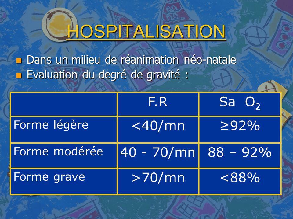 HOSPITALISATION n Dans un milieu de réanimation néo-natale n Evaluation du degré de gravité : F.RSa O 2 Forme légère <40/mn92% Forme modérée 40 - 70/m