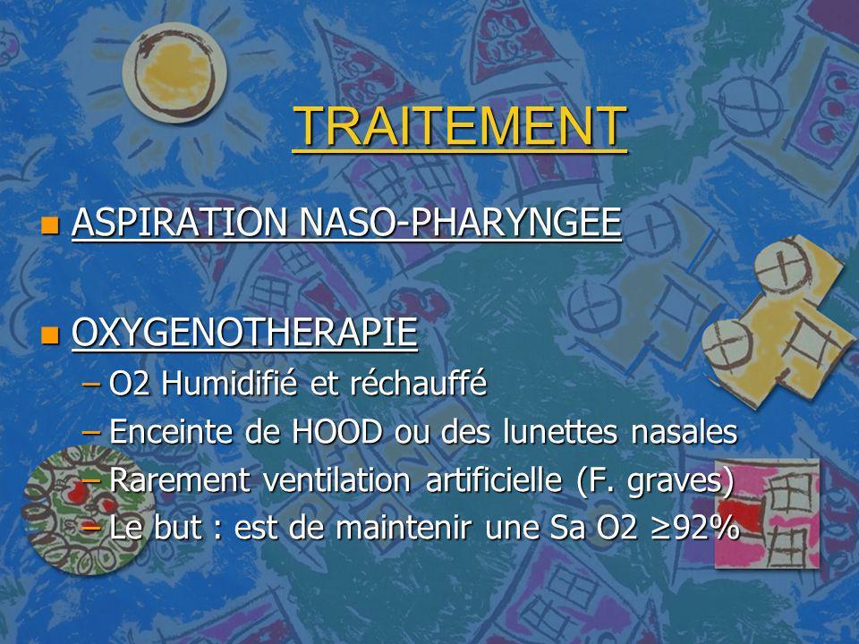 TRAITEMENT n ASPIRATION NASO-PHARYNGEE n OXYGENOTHERAPIE –O2 Humidifié et réchauffé –Enceinte de HOOD ou des lunettes nasales –Rarement ventilation ar