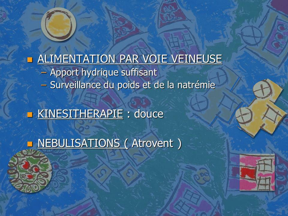 n ALIMENTATION PAR VOIE VEINEUSE –Apport hydrique suffisant –Surveillance du poids et de la natrémie n KINESITHERAPIE : douce n NEBULISATIONS ( Atrove
