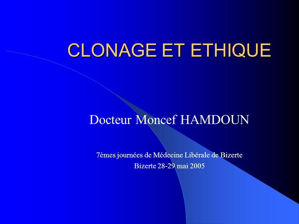 CLONAGE ET ETHIQUE Docteur Moncef HAMDOUN 7èmes journées de Médecine Libérale de Bizerte Bizerte 28-29 mai 2005