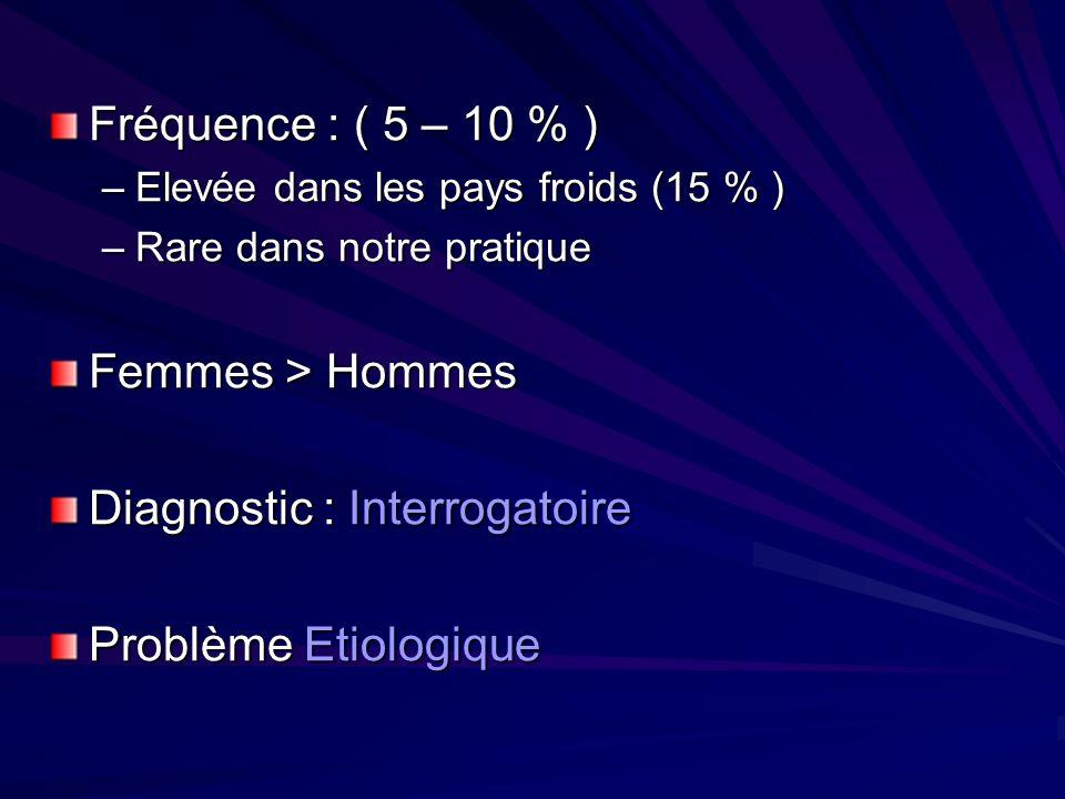 Fréquence : ( 5 – 10 % ) –Elevée dans les pays froids (15 % ) –Rare dans notre pratique Femmes > Hommes Diagnostic : Interrogatoire Problème Etiologiq