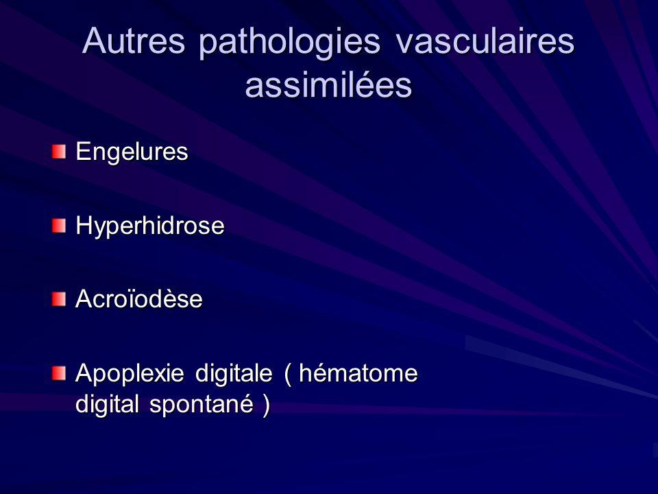 Autres pathologies vasculaires assimilées EngeluresHyperhidroseAcroïodèse Apoplexie digitale ( hématome digital spontané )